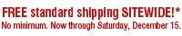 FREE standard shipping SITEWIDE!* No minimum. Now through Saturday, December 15.