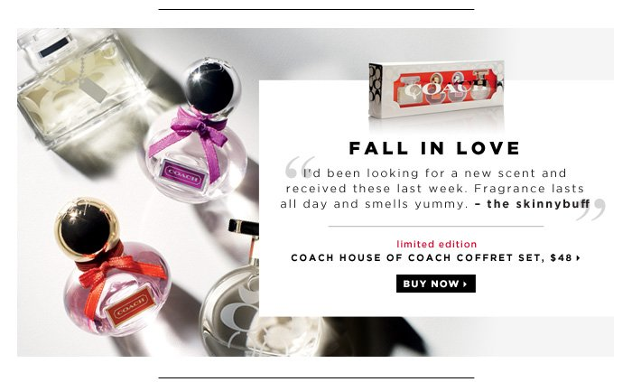 Fall in Love. I'd been looking for a new scent and received these last week. Fragrance lasts all day and smells yummy. - the skinnybuff new . limited edition. COACH House of Coach Coffret Set, $48. Buy now