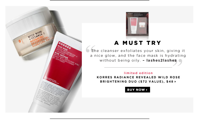 A Must Try. The cleanser exfoliates your skin, giving it a nice glow, and the face mask is hydrating without being oily. â??lashes2lashes. new . limited edition. KORRES Radiance Revealed Wild Rose Brightening Duo ($72 Value), $48. Buy now