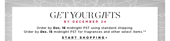 Get your Gifts by December 24. Order by Dec. 15 midnight PST for fragrances and other select items.** See details