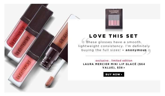 Love this set. These glosses have a smooth, lightweight consistency. I'm definitely buying the full sizes! -anonymous. new . exclusive . limited edition. Laura Mercier Mini Lip Glace ($64 Value), $38. Buy now