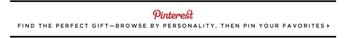 Find the perfect giftâ??browse by personality, then pin your favorites