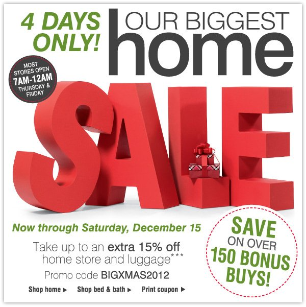 4 DAYS ONLY! Our Biggest Home Sale, Now through Saturday, December 15 - Take up to an extra 15% off home store and luggage*
