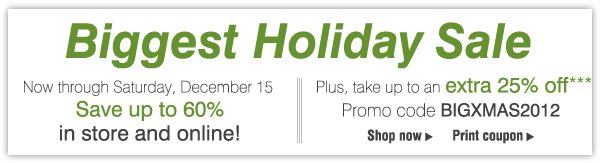 Biggest Holiday Sale Now through Saturday, December 15 - Save up to 60% in store and online! Plus, take an extra 25% off*