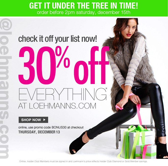 always free shipping  on all orders over $1OO*  get it under the tree in time! order before 2pm saturday, december 15th  @loehmanns.com  check it off your list now!  30% off everything* at loehmanns.com  Shop now  online, use promo code BONUS30 at checkout thursday, december 13  Online, Insider Club Members must be signed in and Loehmann's price reflects Insider Club Diamond or Gold Member savings.