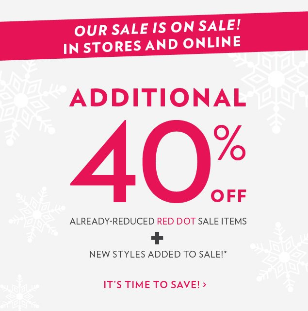Our Sale is on Sale! In Stores and Online. Additional 40% OFF already-reduced red dot sale items + New Styles added to Sale!*