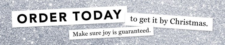 ORDER TODAY to get it by Christmas.  Make sure joy is guaranteed.