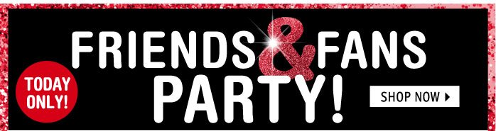 FRIENDS & FANS PARTY! USE  CODE: XOXO TODAY ONLY! ENDS 12.13.12