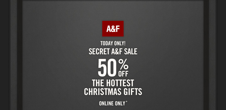 A&F TODAY ONLY! SECRET A&F SALE 50% OFF THE HOTTEST  CHRISTMAS GIFTS  ONLINE ONLY*