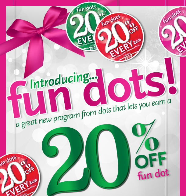 Introducing... Fun Dots! A great new program from Dots that lets you earn a 20% off fun dot for every item you purchase through December 24th. Redeem your fun dots between December 26th and January 10th!