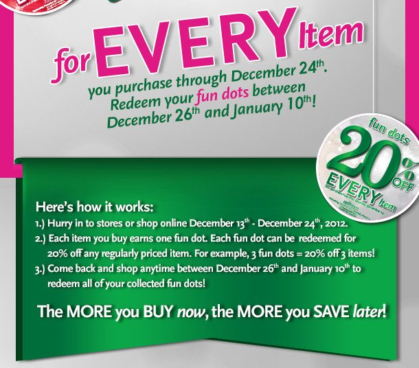 Here's how it works: 1) Hurry in to stores or shop online December 13th - December 24th 2012.  2) Each item you buy earns one fun dot. Each fun dot can be redeemed for 20% off any regularly priced item.  For example, 3 fun dots - 20% off 3 items!  3) Come back and shop anytime between December 26th and January 10th to redeem all of your collected fun dots! The MORE you BUY now, the MORE you SAVE later!