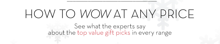HOW TO WOW AT ANY PRICE. See what the experts say about the top value gift picks in every range.