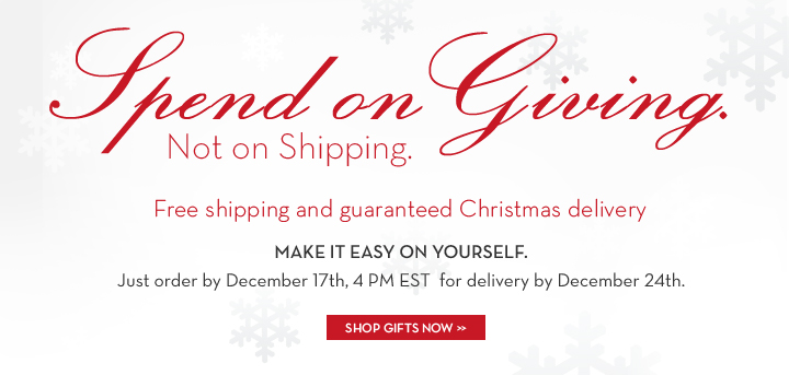 Spend on Giving. Not on Shipping. Free shipping and guaranteed Christmas delivery. MAKE IT EASY ON YOURSELF. Just order by December 17th, 4 PM EST for delivery by December 24th. SHOP GIFTS NOW.