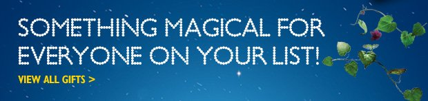 Something magical for everyone on your list!  VIEW ALL GIFTS