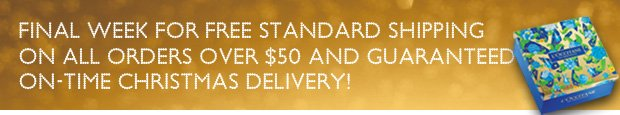 Final week for Free Standard Shipping on ALL orders over $50! and  guarantee on-time Christmas delivery!