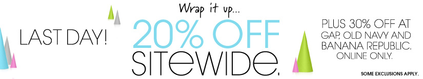 Last day! 20% OFF SITEWIDE. PLUS 30% OFF AT GAP, OLD NAVY AND BANANA REPUBLIC. ONLINE ONLY.