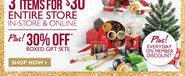 3 ITEMS FOR $30* -- ENTIRE STORE -- In-store & Online -- PLUS! 30% OFF Boxed Gift Sets -- PLUS! Everyday 10% Member Discount* -- Shop Now