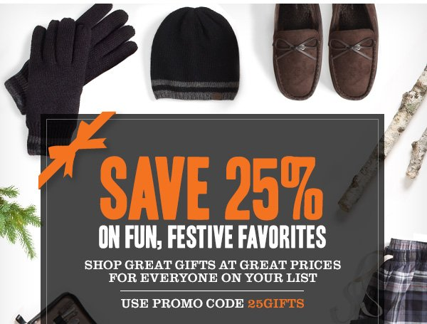 Save 25% on Fun, Festive Favorites. Shop great gifts at great prices for everyone on your list. Use promo code 25GIFTS