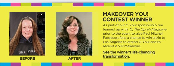 MakeOver You! Contest Winner. As part of our O You! sponsorship, we teamed up with  O, The Oprah Magazine prior to the event to give Paul Mitchell Facebook fans a chance to win a trip to Los Angeles to attend O You! and to receive a VIP makeover. See the winner's life-changing transformation.