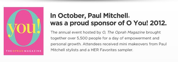 In October, Paul Mitchell was a proud sponsor of O You! 2012. The annual event hosted by O, The Oprah Magazine brought together over 5,500 people for a day of empowerment and personal growth. Attendees received mini makeovers from Paul Mitchell stylists and a HER Favorites sampler.