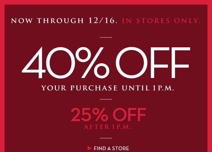 NOW THROUGH 12/16. IN STORES ONLY. 40% OFF YOUR PURCHASE UNTIL 1 P.M. | 25% OFF AFTER 1 P.M. | FIND A STORE