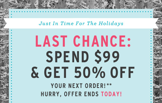 Just in Time for the Holidays. Last Chance: Spend $99 & Get 50% Off Your Next Order!** Hurry, offer ends today!