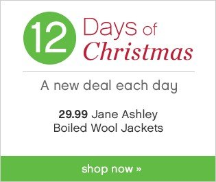 12 Days of Christmas. A new offer each day. 29.99 Jane Ashley Boilded Wool Jackets. Shop now.