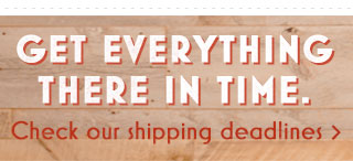 Get everything there in time. Check our shipping deadlines.
