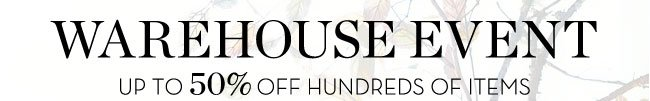 WAREHOUSE EVENT - UP TO 50% OFF HUNDREDS OF ITEMS