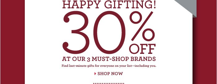 HAPPY GIFTING! 30% OFF AT OUR 3 MUST-SHOP BRANDS Find last-minute gifts for everyone on your list - including you. SHOP NOW