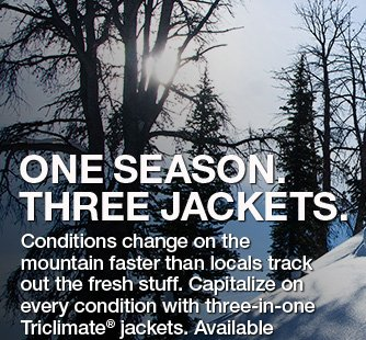 ONE SEASON. THREE JACKETS. CONDITIONS CHANGE ON THE MOUNTAIN FASTER THAN LOCALS TRACK OUT THE FRESH STUFF. CAPITALIZE ON EVERY CONDITION WITH THREE-IN-ONE TRICLAMATE® JACKETS. AVALIABLE