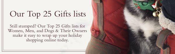 Our Top 25 Gifts lists - Still stumped? Our Top 25 Gifts lists for Women, Men, and Dogs & Their Owners make it easy to wrap up your holiday shopping online today.