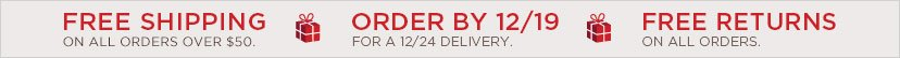 FREE SHIPPING ON ALL ORDERS OVER $50. ORDER BY 12/19 FOR A 12/24 DELIVERY. - FREE RETURNS ON ALL ORDERS.