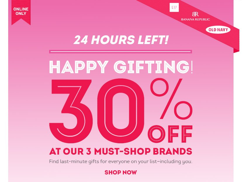 ONLINE ONLY   24 HOURS LEFT!   HAPPY GIFTING! 30% OFF AT OUR 3 MUST-SHOP BRANDS   Find last-minute gifts for everyone on your list - including you.   SHOP NOW