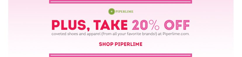 Piperlime   PLUS, TAKE 20% OFF coveted shoes and apparel (from all your favorite brands!) at Piperlime.com   SHOP PIPERLIME