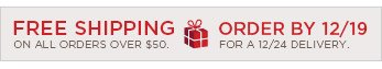 FREE SHIPPING ON ALL ORDERS OVER $50. ORDER BY 12/19 FOR A 12/24 DELIVERY