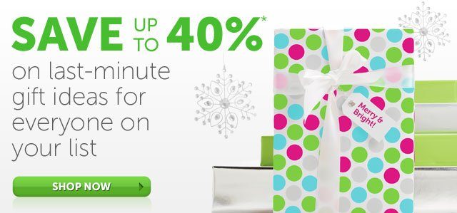 Save Up To 40%* on last-minute gift ideas for everyone on your list - Shop Now