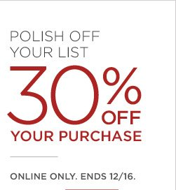 POLISH OFF YOUR LIST 30% OFF YOUR PURCHASE | ONLINE ONLY. ENDS 12/16.