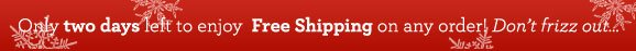 Only two days left to enjoy Free Shipping on any order! Don't frizz out...