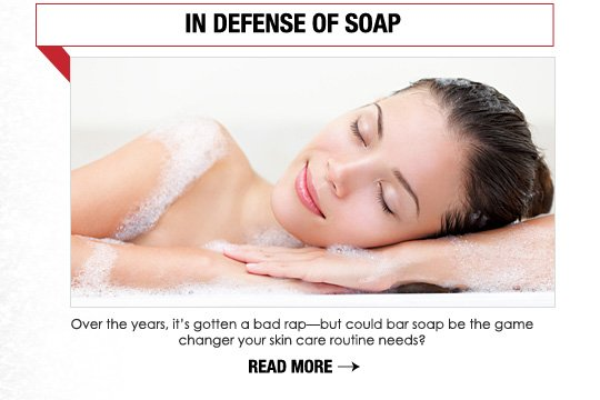 IN DEFENSE OF SOAP Over the years, it's gotten a bad rap—but could bar soap be the gamechanger your skin care routine needs? READ MORE>>