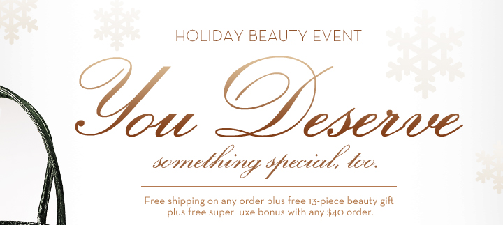 HOLIDAY BEAUTY EVENT. You Deserve something special, too. Free shipping on any order plus free 13-piece beauty gift plus free super luxe bonus with any $40 order.