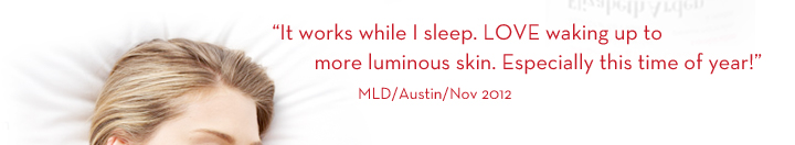 """It works while I sleep. LOVE waking up to more luminous skin. Especially this time of year!"" MLD/Austin/Nov 2012."