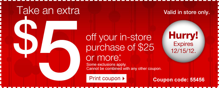 Take an  extra $5 off your in-store purchase of $25 or more.* Some exclusions  apply. Print coupon. Valid in store only. Hurry! Expires 12/15/12.  Coupon code: 55456.