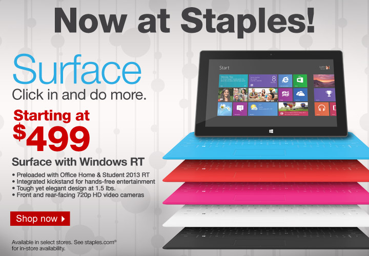 Now at  Staples! Surface. Click in and do more. Starting at $499. Surface with  Windows RT. • Preloaded with Office Home & Student 2013 RT. •  Integrated kickstand for hands-free entertainment. • Tough yet  elegant design at 1.5 lb. • Front- and rear-facing 720p HD video  cameras. Shop now. Available in select stores. See staples.com for  in-store availability.