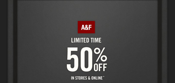 A&F   LIMITED TIME  50% OFF  IN STORES & ONLINE*