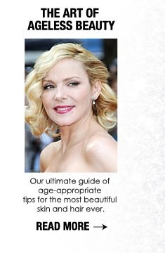 THE ART OF AGELESS BEAUTY Our ultimate guide of age-appropriate tips for the most beautiful skin and hair ever. READ MORE>>