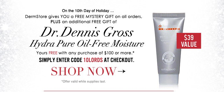 On the 10th Day of Holiday … DermStore gives YOU a FREE MYSTERY GIFT on all orders, PLUS an additional FREE GIFT of Dr. Dennis Gross Hydra-Pure Oil-Free Moisture ($39 value), yours with any purchase of $100 or more. Use code 10LORDS at checkout.* *Offer valid while supplies last.