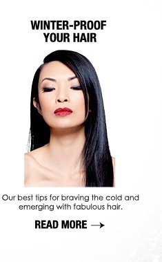WINTER-PROOF YOUR HAIR Our best tips for braving the cold and emerging with fabulous hair. READ MORE >>