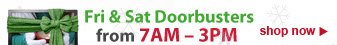 Fri and Sat Doorbusters from 7AM to 3PM | shop now