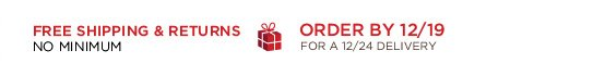 FREE SHIPPING & RETURNS. ORDER BY 12/19 FOR A 12/24 DELIVERY